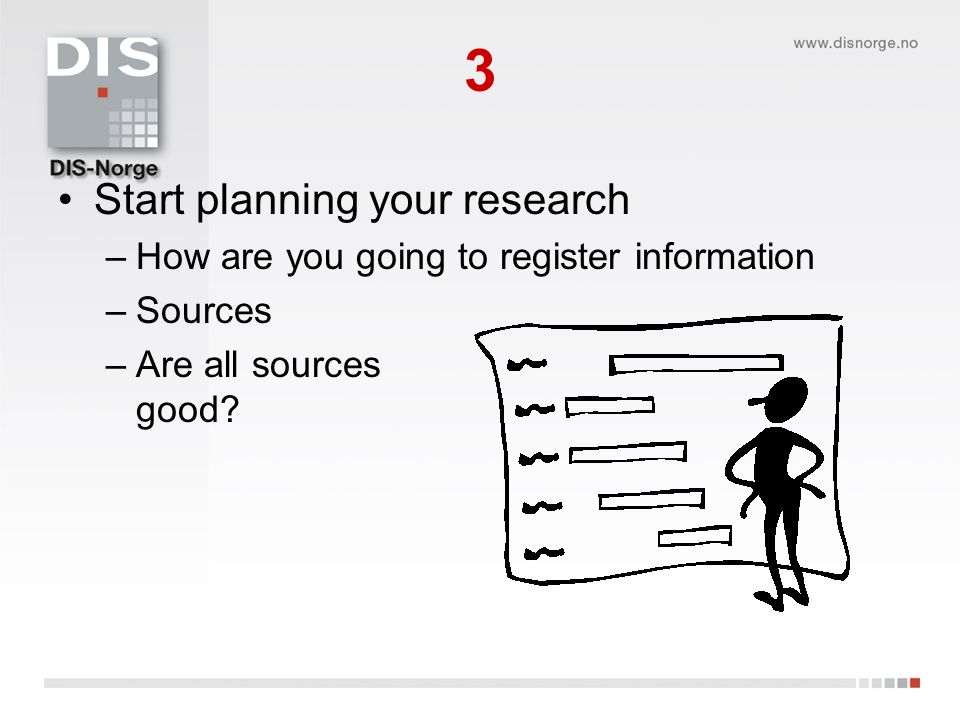 3 •Start planning your research –How are you going to register information –Sources –Are all sources good?