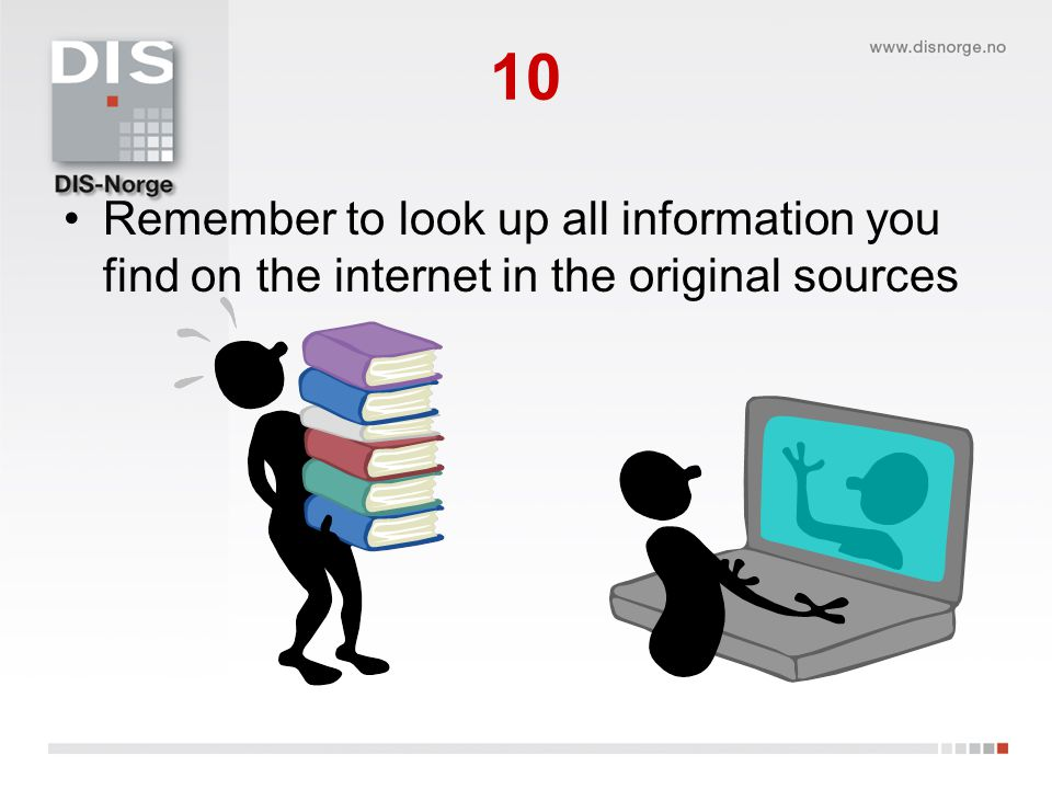 10 •Remember to look up all information you find on the internet in the original sources