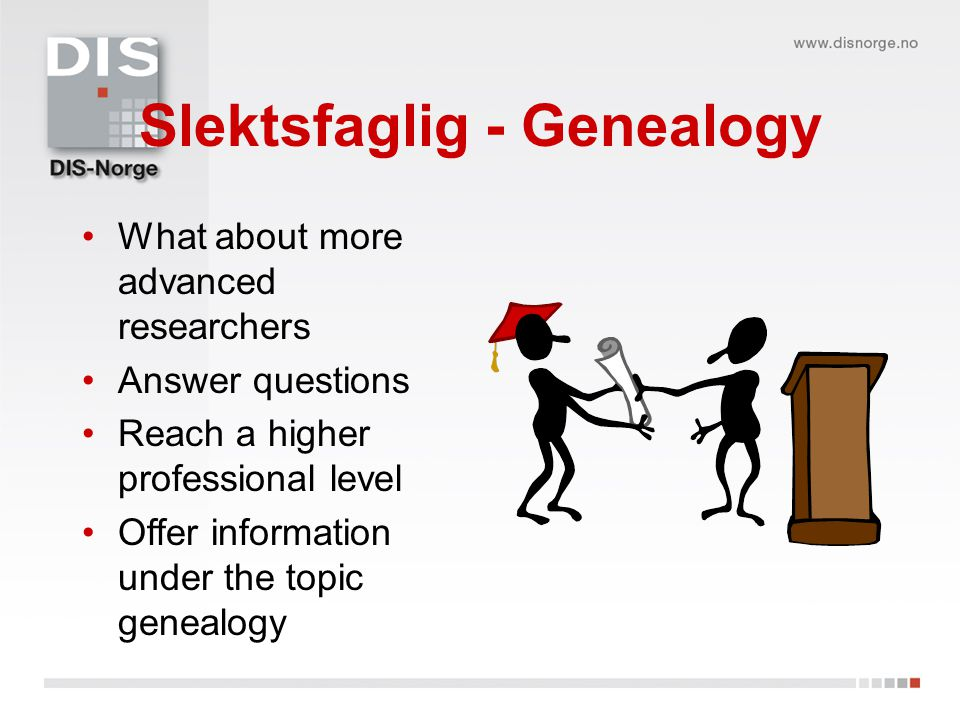 Slektsfaglig - Genealogy •What about more advanced researchers •Answer questions •Reach a higher professional level •Offer information under the topic genealogy