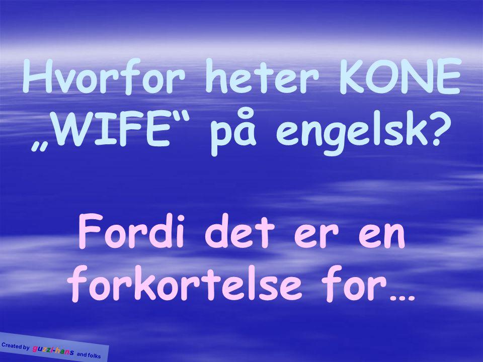"""Hvorfor heter KONE """"WIFE på engelsk Fordi det er en forkortelse for…"""
