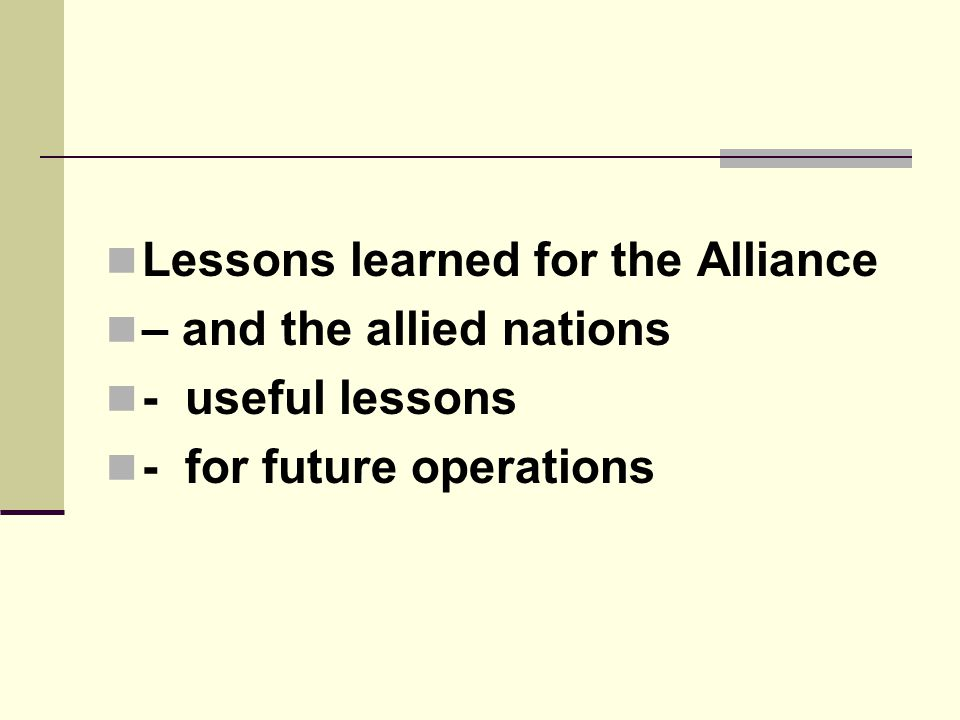  Lessons learned for the Alliance  – and the allied nations  - useful lessons  - for future operations