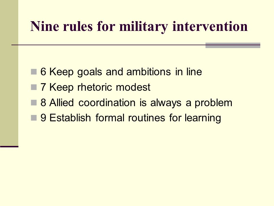 Nine rules for military intervention  6 Keep goals and ambitions in line  7 Keep rhetoric modest  8 Allied coordination is always a problem  9 Establish formal routines for learning