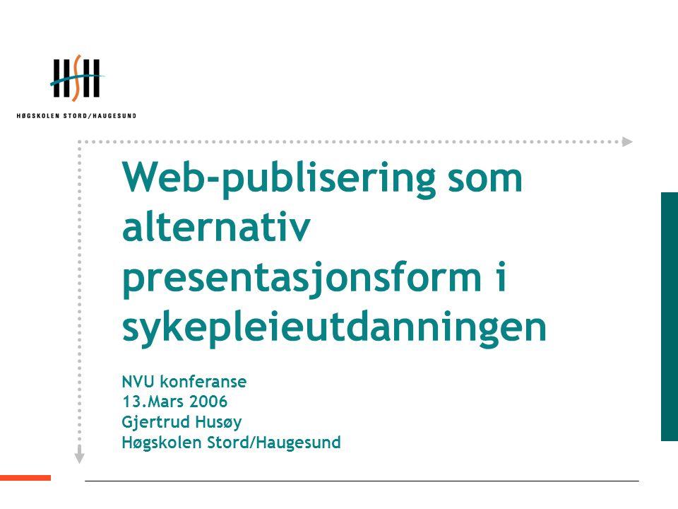 Web-publisering som alternativ presentasjonsform i sykepleieutdanningen NVU konferanse 13.Mars 2006 Gjertrud Husøy Høgskolen Stord/Haugesund