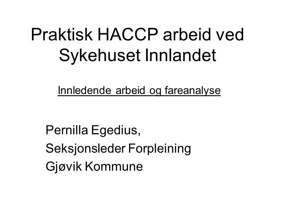 Praktisk HACCP arbeid ved Sykehuset Innlandet Pernilla Egedius, Seksjonsleder Forpleining Gjøvik Kommune Innledende arbeid og fareanalyse
