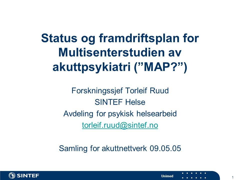 Unimed 1 Status og framdriftsplan for Multisenterstudien av akuttpsykiatri ( MAP ) Forskningssjef Torleif Ruud SINTEF Helse Avdeling for psykisk helsearbeid torleif.ruud@sintef.no Samling for akuttnettverk 09.05.05