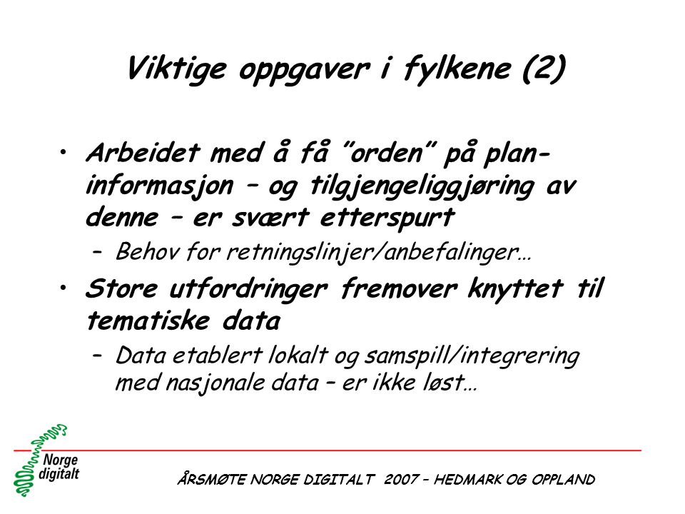 """ÅRSMØTE NORGE DIGITALT 2007 – HEDMARK OG OPPLAND Viktige oppgaver i fylkene (2) •Arbeidet med å få """"orden"""" på plan- informasjon – og tilgjengeliggjøri"""
