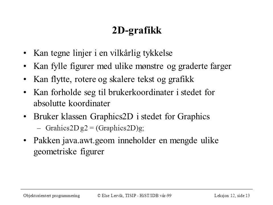 Objektorientert programmering© Else Lervik, TISIP - HiST/IDB vår-99Leksjon 12, side 13 2D-grafikk •Kan tegne linjer i en vilkårlig tykkelse •Kan fylle figurer med ulike mønstre og graderte farger •Kan flytte, rotere og skalere tekst og grafikk •Kan forholde seg til brukerkoordinater i stedet for absolutte koordinater •Bruker klassen Graphics2D i stedet for Graphics –Grahics2D g2 = (Graphics2D)g; •Pakken java.awt.geom inneholder en mengde ulike geometriske figurer