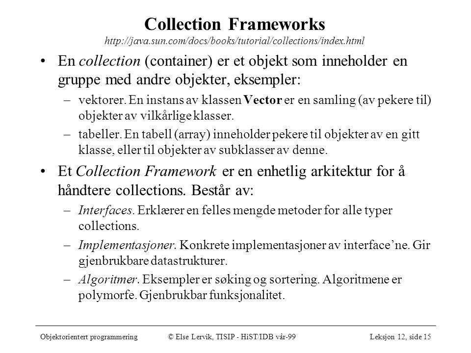 Objektorientert programmering© Else Lervik, TISIP - HiST/IDB vår-99Leksjon 12, side 15 Collection Frameworks http://java.sun.com/docs/books/tutorial/collections/index.html •En collection (container) er et objekt som inneholder en gruppe med andre objekter, eksempler: –vektorer.