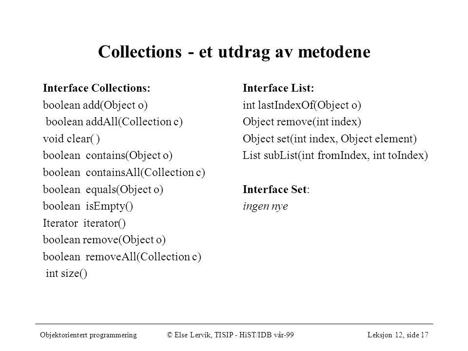 Objektorientert programmering© Else Lervik, TISIP - HiST/IDB vår-99Leksjon 12, side 17 Collections - et utdrag av metodene Interface Collections: boolean add(Object o) boolean addAll(Collection c) void clear( ) boolean contains(Object o) boolean containsAll(Collection c) boolean equals(Object o) boolean isEmpty() Iterator iterator() boolean remove(Object o) boolean removeAll(Collection c) int size() Interface List: int lastIndexOf(Object o) Object remove(int index) Object set(int index, Object element) List subList(int fromIndex, int toIndex) Interface Set: ingen nye