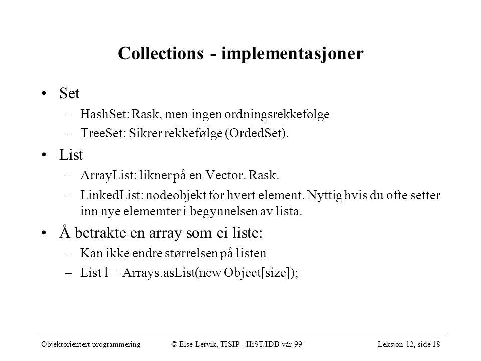 Objektorientert programmering© Else Lervik, TISIP - HiST/IDB vår-99Leksjon 12, side 18 Collections - implementasjoner •Set –HashSet: Rask, men ingen ordningsrekkefølge –TreeSet: Sikrer rekkefølge (OrdedSet).