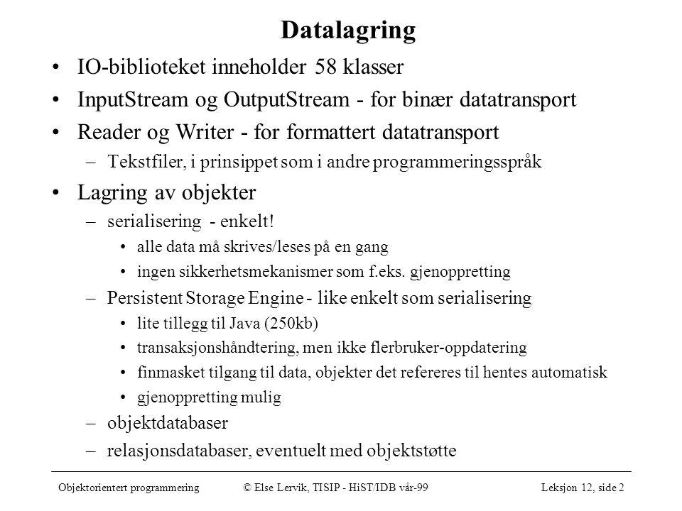 Objektorientert programmering© Else Lervik, TISIP - HiST/IDB vår-99Leksjon 12, side 3 Klasser til bruk ved tekstfiler Reader BufferedReader InputStreamReader FileReader Writer OutputStreamWriter PrintWriter FileWriter •Reader:Abstrakt klasse for å lese fra en strøm av tegn •InputStreamReader: En leser som leser en strøm av byte i gitt tegnsett og omformer dem til Unicode.