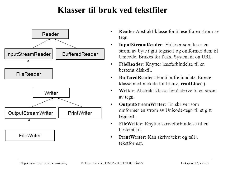 Objektorientert programmering© Else Lervik, TISIP - HiST/IDB vår-99Leksjon 12, side 4 Å lese til/fra konsoll og tekstfiler •Å lese fra konsollet: –InputStreamReader forbindelseTilKonsoll = new InputStreamReader(); –BufferedReader leser = new BufferedReader(forbindelseTilKonsoll); –String linje = leser.readLine(); –..eventuell omforming til tall, etc… –Et enkelt tegn kan leses uten å bruke noe av dette: •char tegn = System.in.read(); // se Console-klassen i corejava •Å skrive til konsollet: –System.out.println( ); // tall omformes til tekst •Å lese fra fil: –FileReader forbindelseTilFil = new FileReader( linjer.txt ); –BufferedReader leserFraFilSomBufrer = new BufferedReader(forbindelseTilFil); –String linjeFraFil = leserFraFilSomBufrer.readLine(); •Å skrive til fil: –FileWriter forbindelseTilUtfil = new FileWriter( linjer.txt ); –PrintWriter skriver = new PrintWriter(forbindelseTilUtfil, true); –skriver.println( Dette havner på en fil som heter linjer.txt ); eksempel, se vedlegg