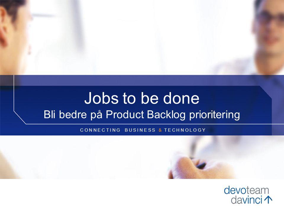C O N N E C T I N G B U S I N E S S & T E C H N O L O G Y Jobs to be done Bli bedre på Product Backlog prioritering