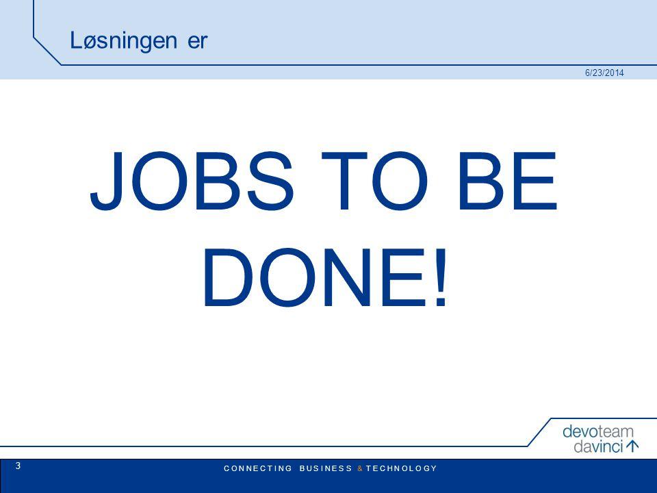 C O N N E C T I N G B U S I N E S S & T E C H N O L O G Y Løsningen er JOBS TO BE DONE! 6/23/2014 3