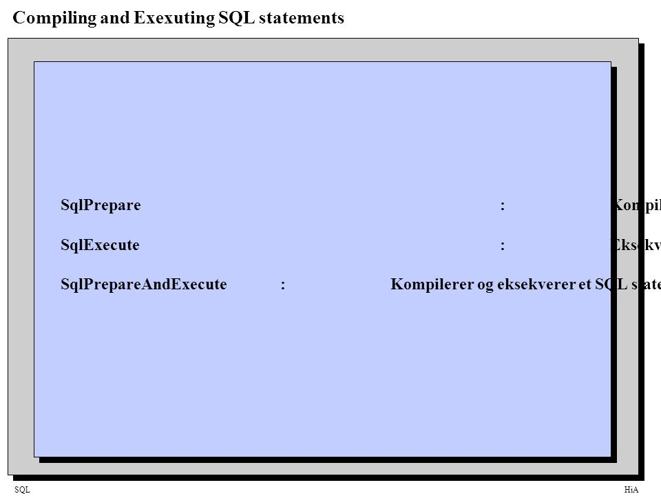 SQLHiA Compiling and Exexuting SQL statements SqlPrepare:Kompilerer et SQL statement SqlExecute:Eksekverer et SQL statement SqlPrepareAndExecute:Kompilerer og eksekverer et SQL statement