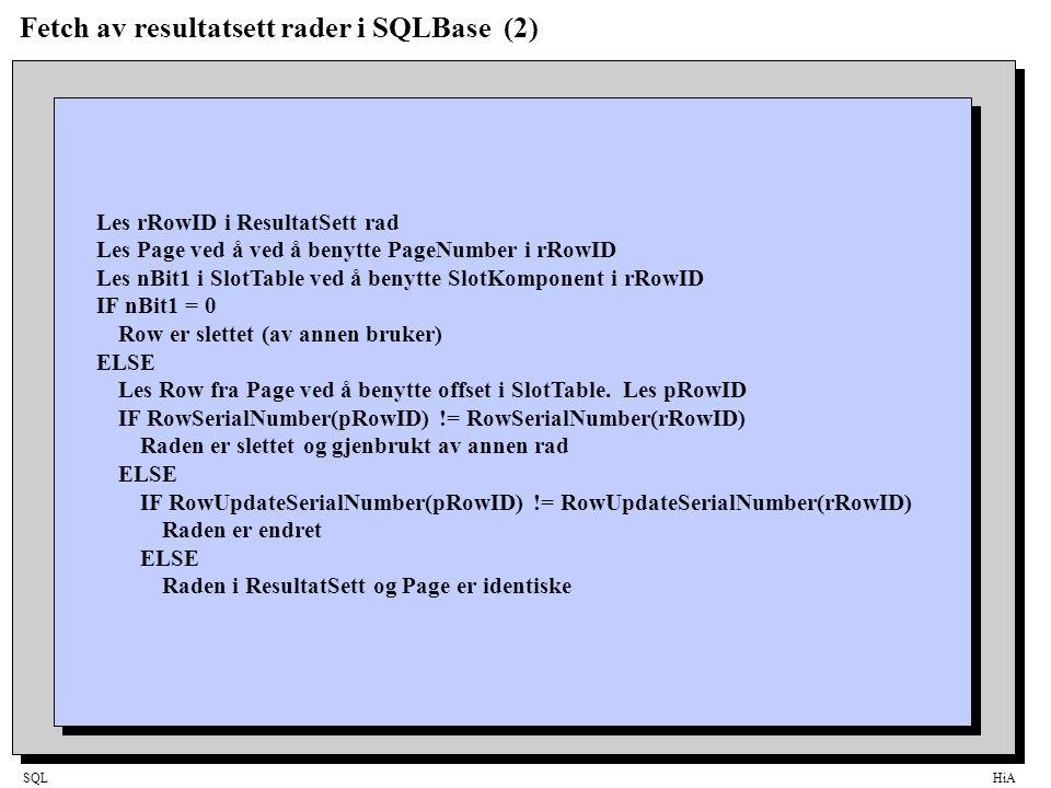 SQLHiA Fetch av resultatsett rader i SQLBase (2) Les rRowID i ResultatSett rad Les Page ved å ved å benytte PageNumber i rRowID Les nBit1 i SlotTable ved å benytte SlotKomponent i rRowID IF nBit1 = 0 Row er slettet (av annen bruker) ELSE Les Row fra Page ved å benytte offset i SlotTable.