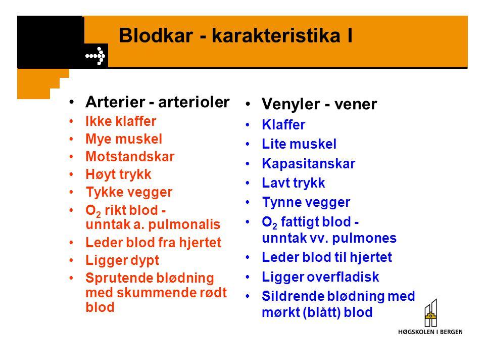 Blodkar - karakteristika I •Arterier - arterioler •Ikke klaffer •Mye muskel •Motstandskar •Høyt trykk •Tykke vegger •O 2 rikt blod - unntak a. pulmona