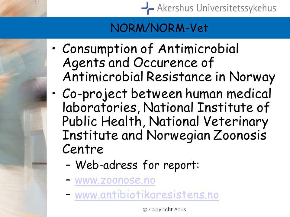 © Copyright Ahus NORM/NORM-Vet •Consumption of Antimicrobial Agents and Occurence of Antimicrobial Resistance in Norway •Co-project between human medical laboratories, National Institute of Public Health, National Veterinary Institute and Norwegian Zoonosis Centre –Web-adress for report: –www.zoonose.nowww.zoonose.no –www.antibiotikaresistens.nowww.antibiotikaresistens.no
