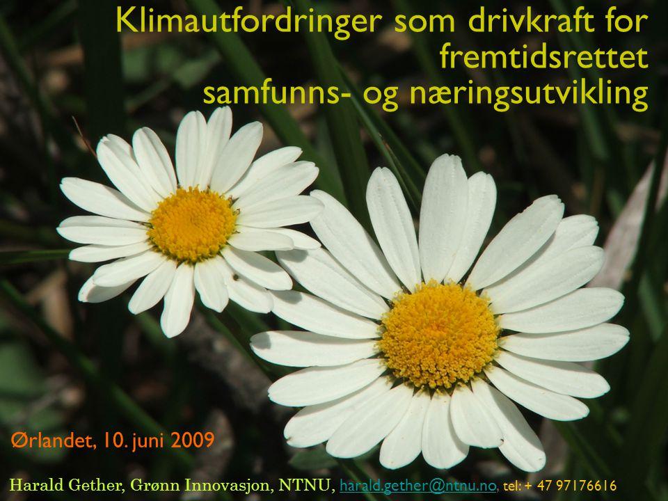 1 Harald Gether, Grønn Innovasjon, NTNU, harald.gether@ntnu.no, tel: + 47 97176616 harald.gether@ntnu.no Klimautfordringer som drivkraft for fremtidsrettet samfunns- og næringsutvikling Ørlandet, 10.