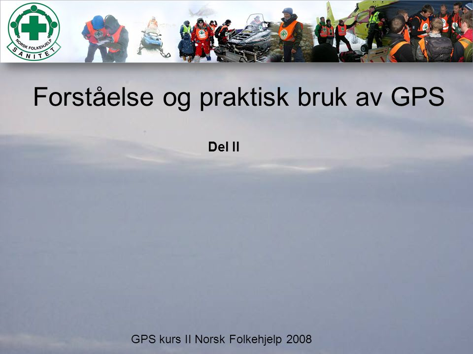 Forståelse og praktisk bruk av GPS GPS kurs II Norsk Folkehjelp 2008 Del II
