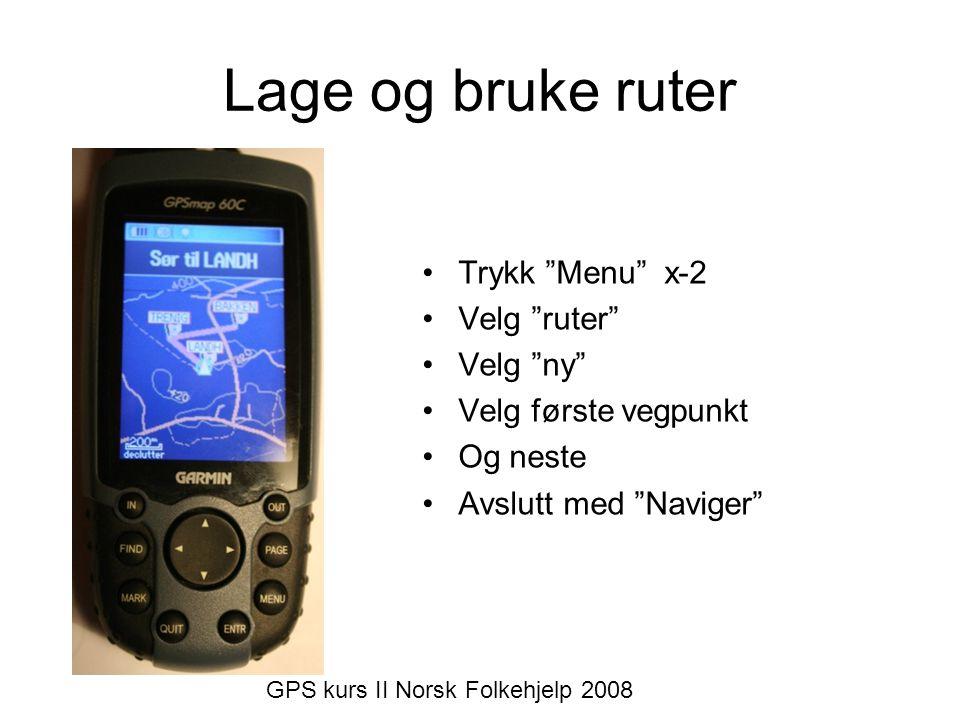 """•Trykk """"Menu"""" x-2 •Velg """"ruter"""" •Velg """"ny"""" •Velg første vegpunkt •Og neste •Avslutt med """"Naviger"""" GPS kurs II Norsk Folkehjelp 2008"""