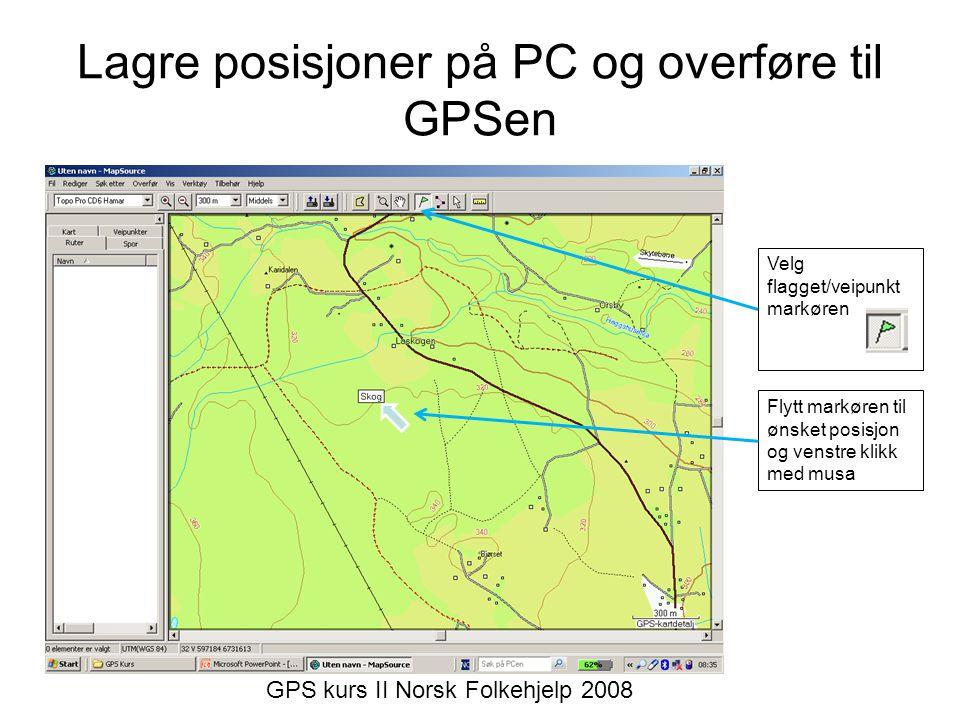 Lagre posisjoner på PC og overføre til GPSen Velg flagget/veipunkt markøren Flytt markøren til ønsket posisjon og venstre klikk med musa GPS kurs II Norsk Folkehjelp 2008