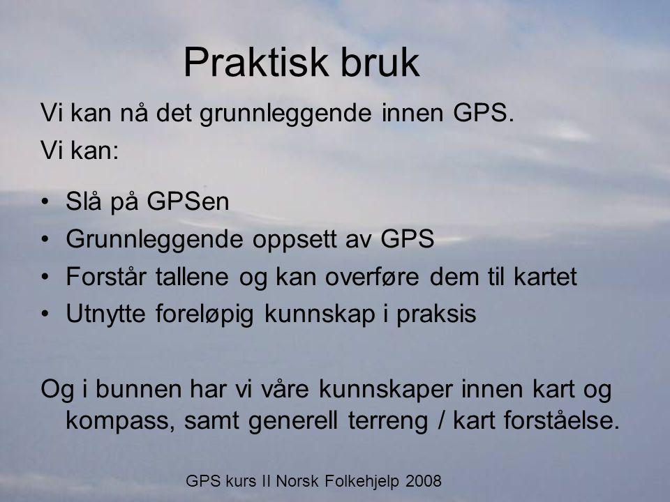 Praktisk bruk Vi kan nå det grunnleggende innen GPS. Vi kan: •Slå på GPSen •Grunnleggende oppsett av GPS •Forstår tallene og kan overføre dem til kart