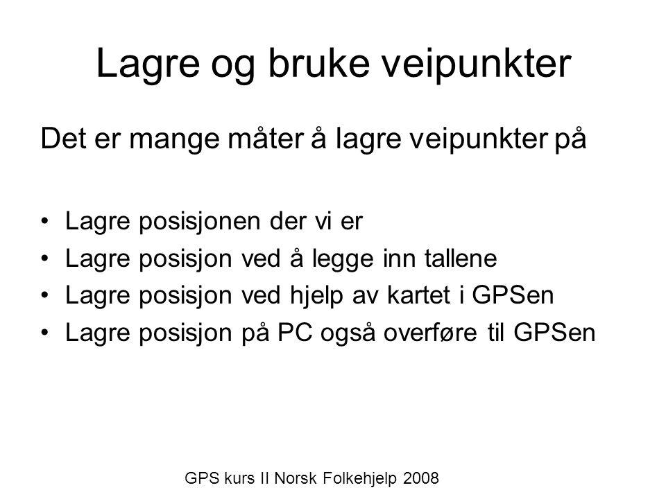 Lagre og bruke veipunkter Det er mange måter å lagre veipunkter på •Lagre posisjonen der vi er •Lagre posisjon ved å legge inn tallene •Lagre posisjon ved hjelp av kartet i GPSen •Lagre posisjon på PC også overføre til GPSen GPS kurs II Norsk Folkehjelp 2008