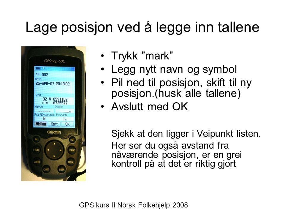 Lage posisjonen ved hjelp av kartet i GPSen •Velg kartfunksjonen •Flytt pilen (med mus- knappen ) til ønsket posisjon •Trykk Enter •Rett navnet og symbol (hvis ønskelig) Sjekk i veipunkt listen om det nye veipunktet er der GPS kurs II Norsk Folkehjelp 2008