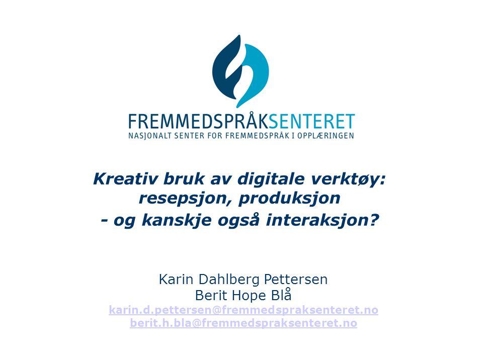 Kreativ bruk av digitale verktøy: resepsjon, produksjon - og kanskje også interaksjon? Karin Dahlberg Pettersen Berit Hope Blå karin.d.pettersen@fremm