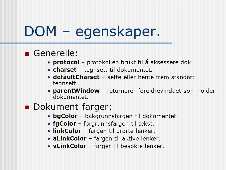 DOM – egenskaper.  Generelle: •protocol – protokollen brukt til å aksessere dok. •charset – tegnsett til dokumentet. •defaultCharset – sette eller he