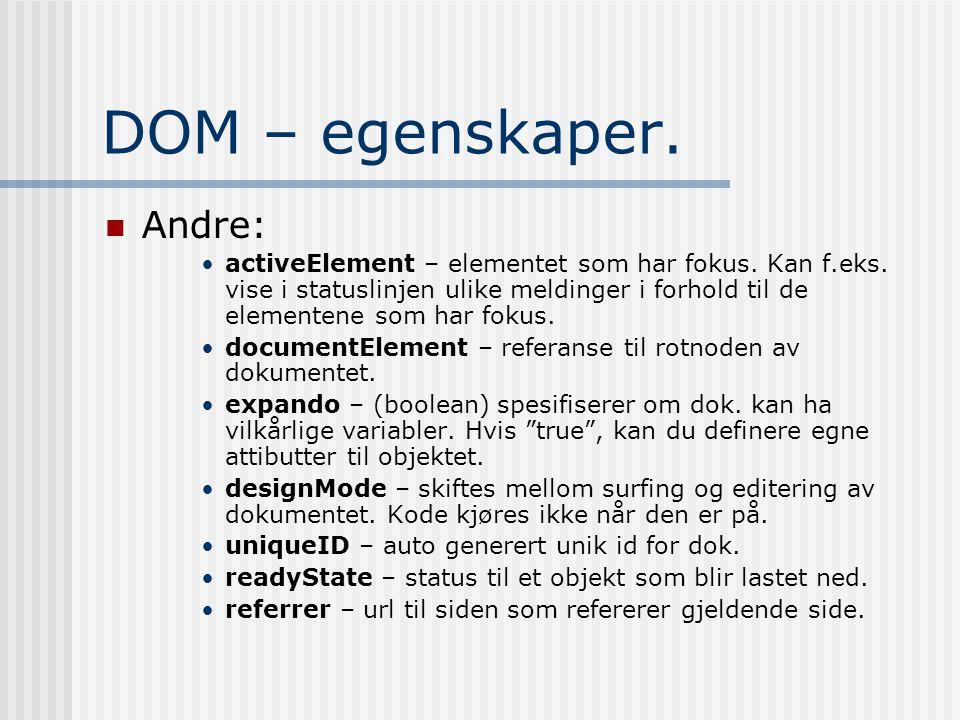 DOM – egenskaper.  Andre: •activeElement – elementet som har fokus. Kan f.eks. vise i statuslinjen ulike meldinger i forhold til de elementene som ha