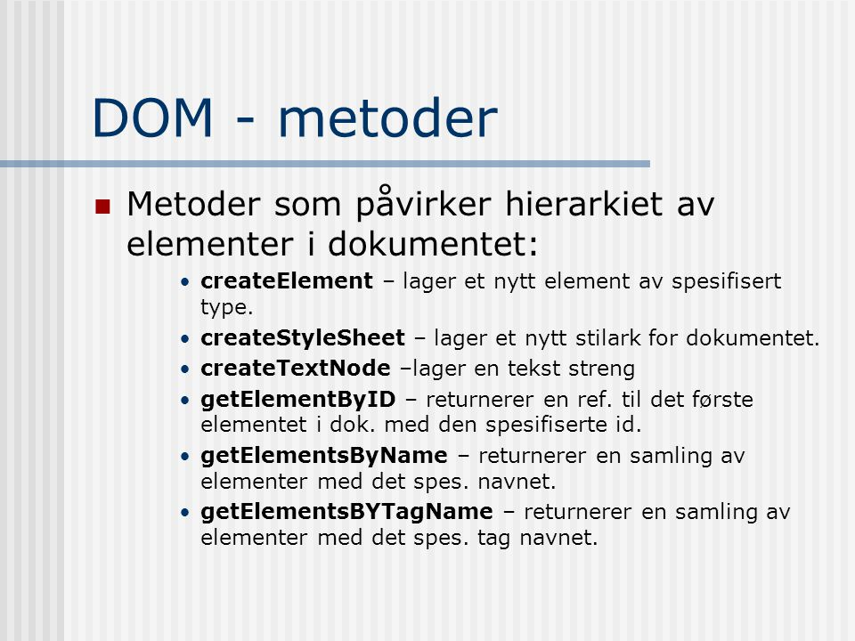 DOM - metoder  Metoder som påvirker hierarkiet av elementer i dokumentet: •createElement – lager et nytt element av spesifisert type. •createStyleShe