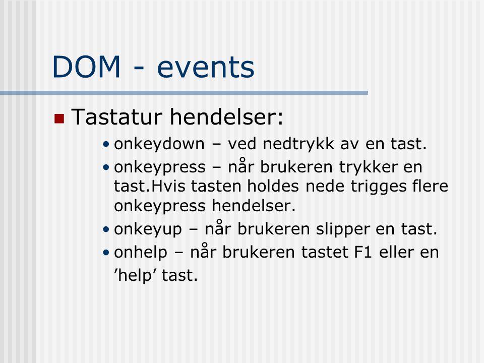 DOM - events  Tastatur hendelser: •onkeydown – ved nedtrykk av en tast. •onkeypress – når brukeren trykker en tast.Hvis tasten holdes nede trigges fl