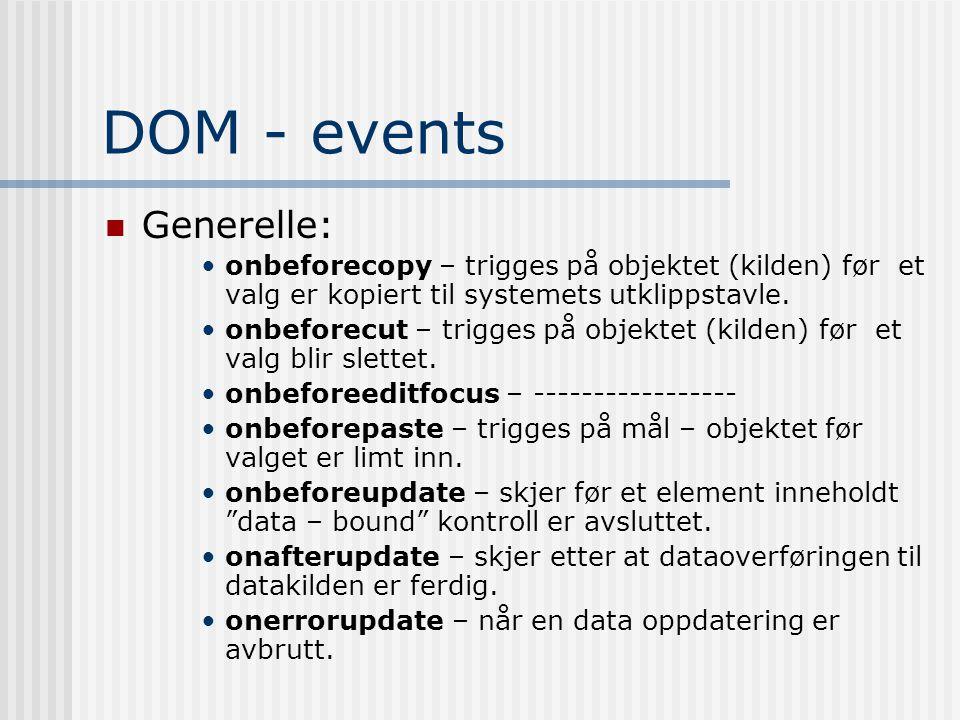 DOM - events  Generelle: •onbeforecopy – trigges på objektet (kilden) før et valg er kopiert til systemets utklippstavle. •onbeforecut – trigges på o