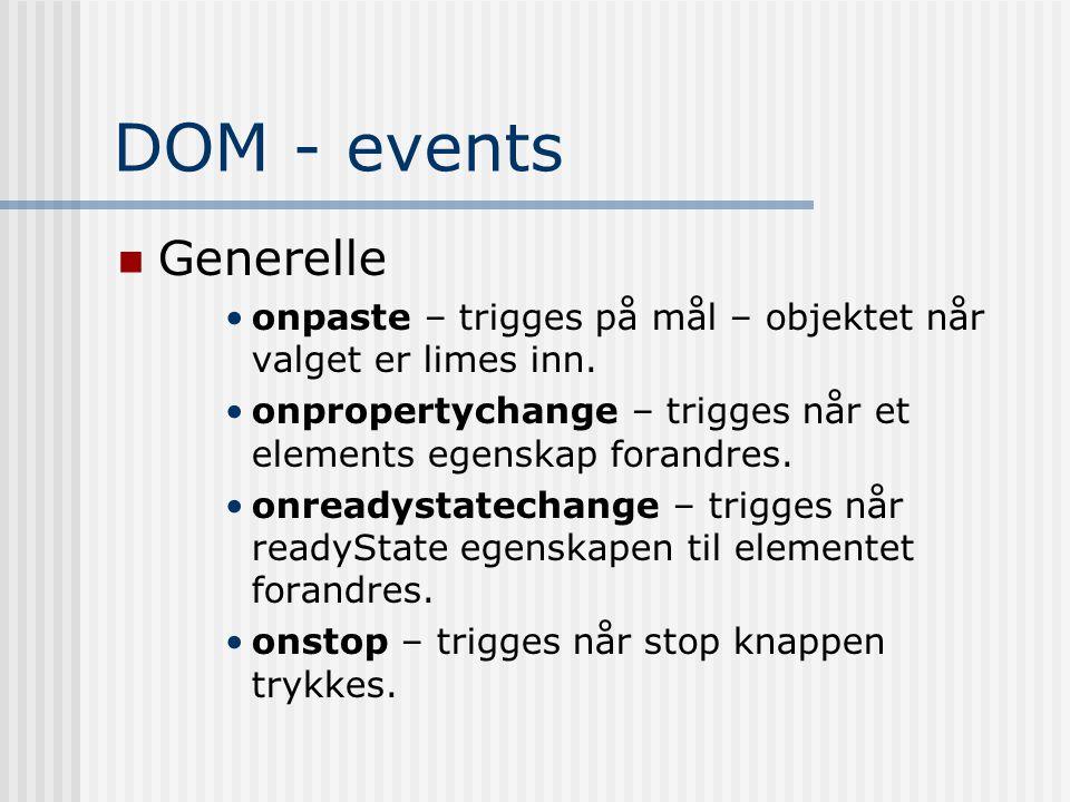 DOM - events  Generelle •onpaste – trigges på mål – objektet når valget er limes inn. •onpropertychange – trigges når et elements egenskap forandres.