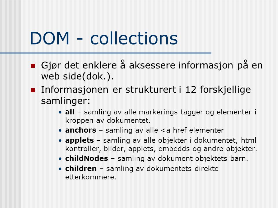DOM - collections  Gjør det enklere å aksessere informasjon på en web side(dok.).  Informasjonen er strukturert i 12 forskjellige samlinger: •all –