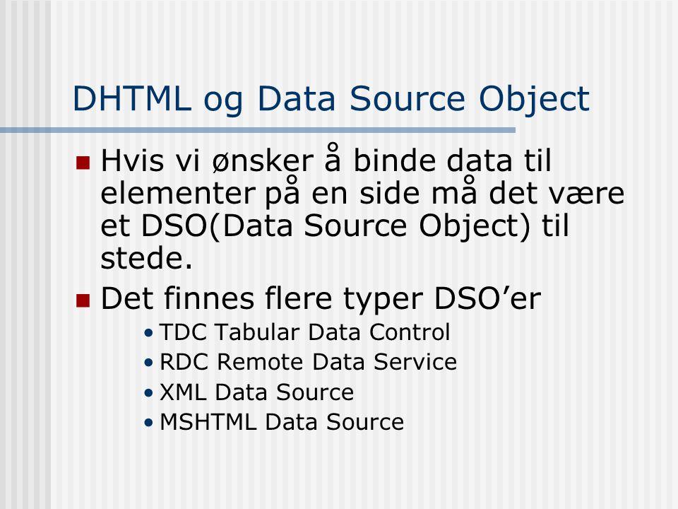 DHTML og Data Source Object  Hvis vi ønsker å binde data til elementer på en side må det være et DSO(Data Source Object) til stede.  Det finnes fler