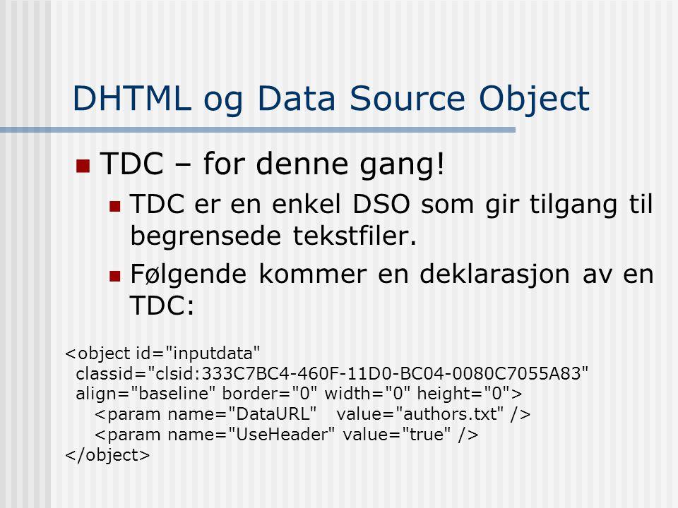 DHTML og Data Source Object  TDC – for denne gang!  TDC er en enkel DSO som gir tilgang til begrensede tekstfiler.  Følgende kommer en deklarasjon