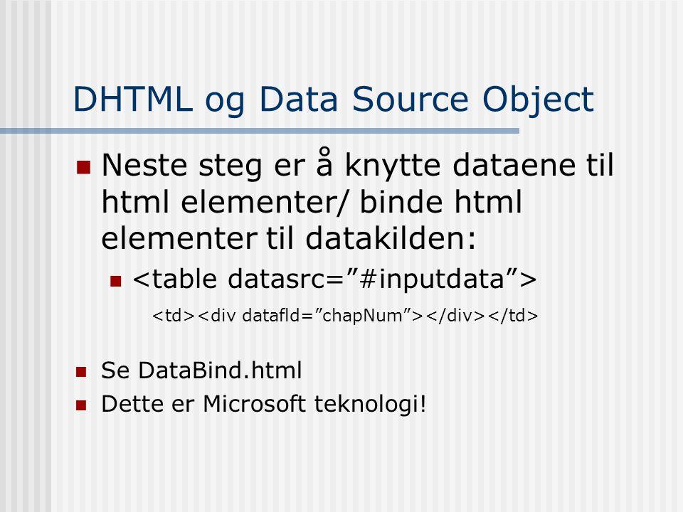 DHTML og Data Source Object  Neste steg er å knytte dataene til html elementer/ binde html elementer til datakilden:   Se DataBind.html  Dette er Microsoft teknologi!