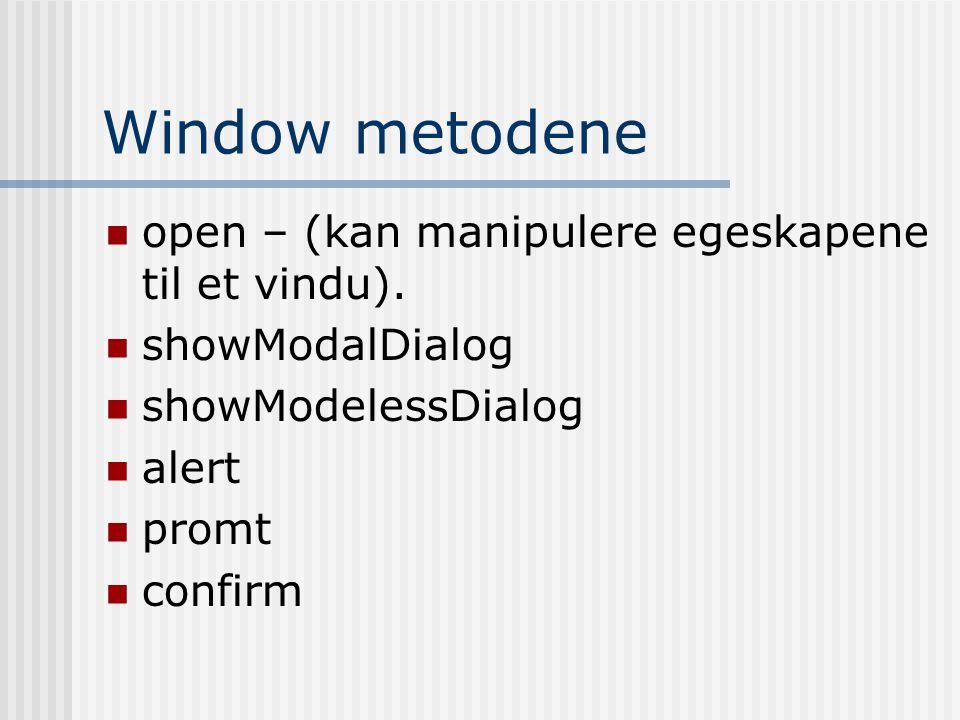Window metodene  open – (kan manipulere egeskapene til et vindu).  showModalDialog  showModelessDialog  alert  promt  confirm