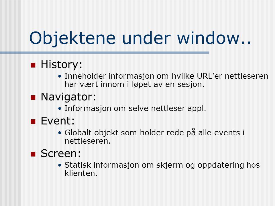 Objektene under window..  History: •Inneholder informasjon om hvilke URL'er nettleseren har vært innom i løpet av en sesjon.  Navigator: •Informasjo