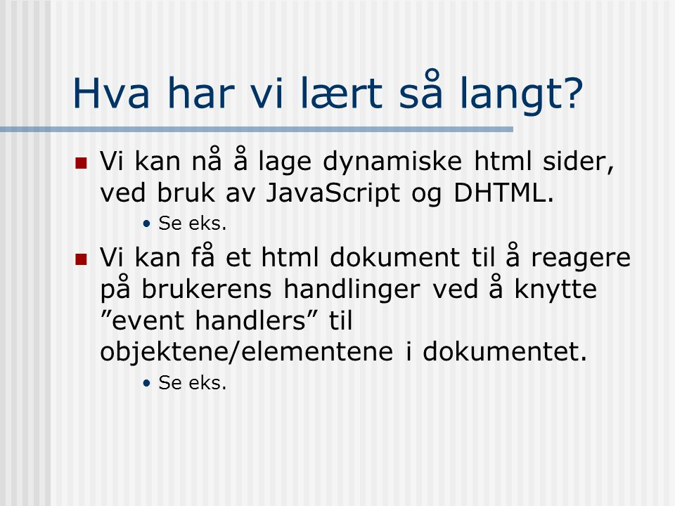 Hva har vi lært så langt?  Vi kan nå å lage dynamiske html sider, ved bruk av JavaScript og DHTML. •Se eks.  Vi kan få et html dokument til å reager