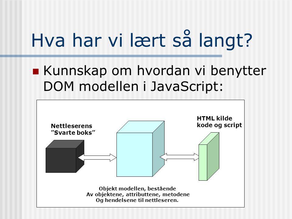"""Hva har vi lært så langt?  Kunnskap om hvordan vi benytter DOM modellen i JavaScript: Nettleserens """"Svarte boks"""" Objekt modellen, bestående Av objekt"""