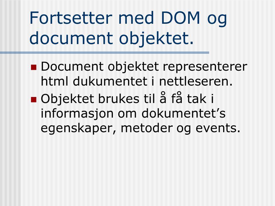 Fortsetter med DOM og document objektet.  Document objektet representerer html dukumentet i nettleseren.  Objektet brukes til å få tak i informasjon