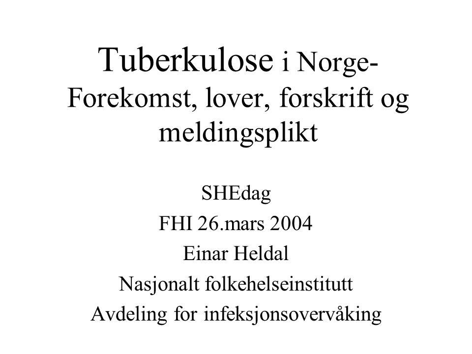 Tuberkulose i Norge- Forekomst, lover, forskrift og meldingsplikt SHEdag FHI 26.mars 2004 Einar Heldal Nasjonalt folkehelseinstitutt Avdeling for infe