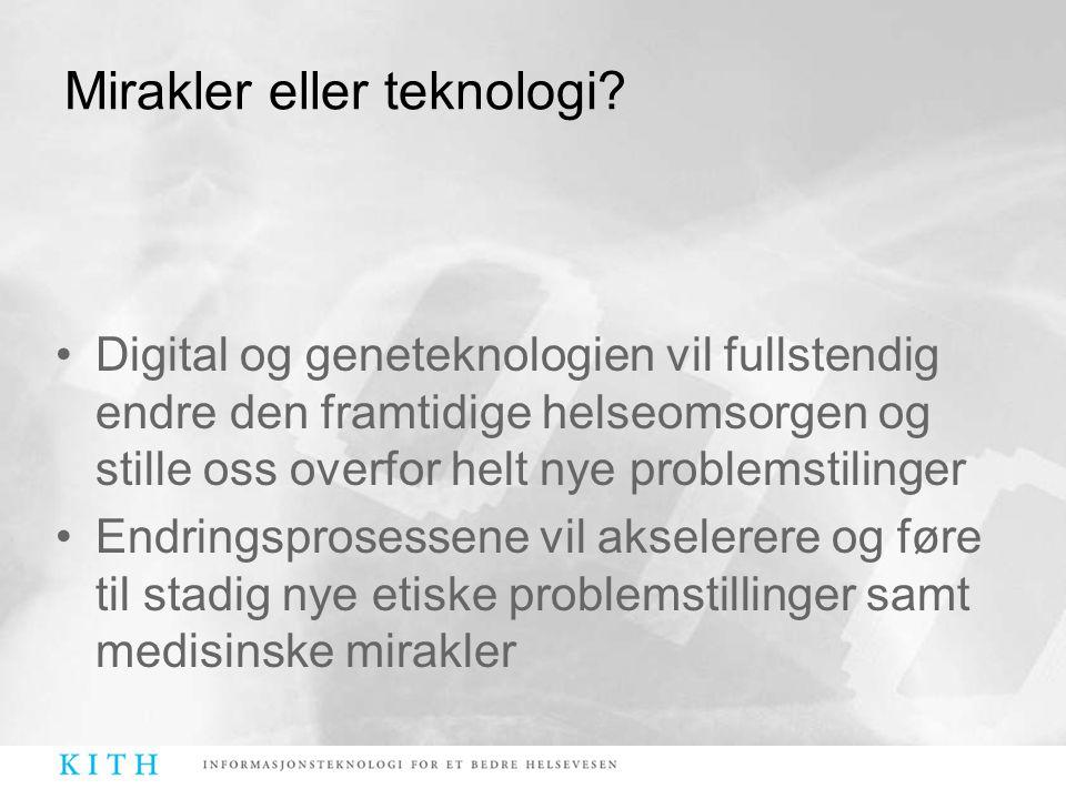 Mirakler eller teknologi? •Digital og geneteknologien vil fullstendig endre den framtidige helseomsorgen og stille oss overfor helt nye problemstiling