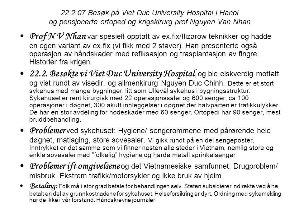22.2.07 Besøk på Viet Duc University Hospital i Hanoi og pensjonerte ortoped og krigskirurg prof Nguyen Van Nhan •Prof N V Nhan var spesielt opptatt av ex.fix/Ilizarow teknikker og hadde en egen variant av ex.fix (vi fikk med 2 staver).