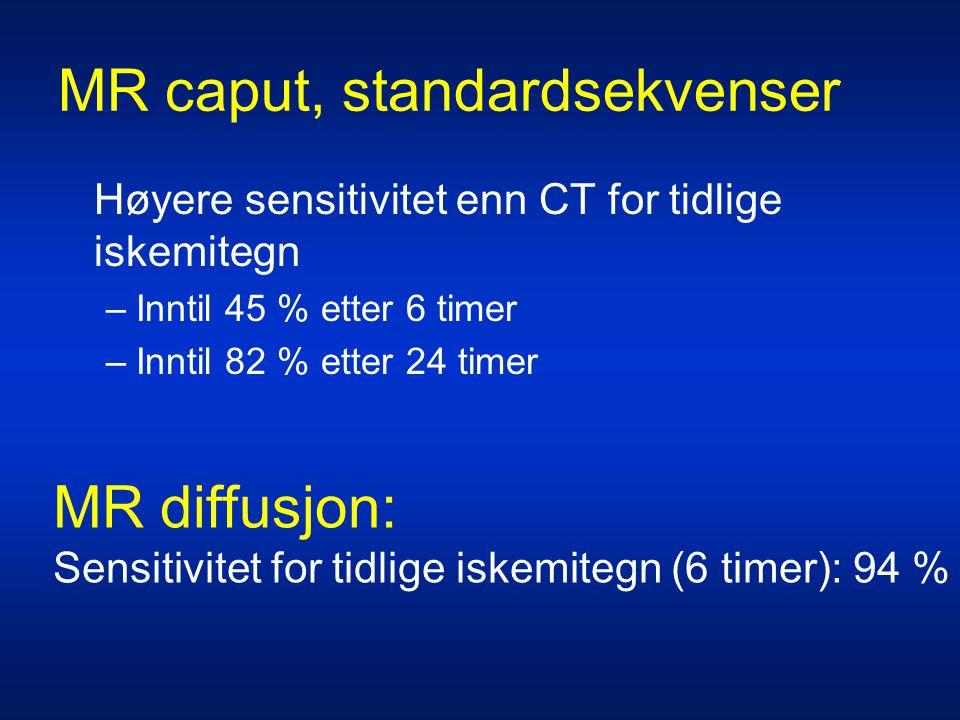 MR caput, standardsekvenser Høyere sensitivitet enn CT for tidlige iskemitegn –Inntil 45 % etter 6 timer –Inntil 82 % etter 24 timer MR diffusjon: Sen