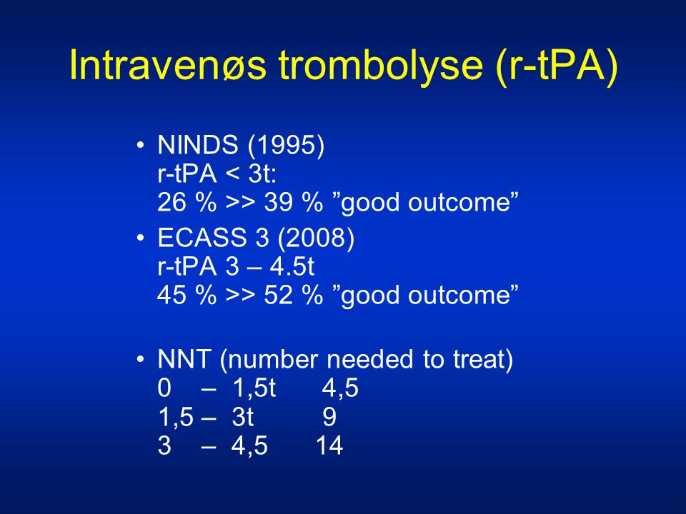 Intravenøs trombolyse (r-tPA) •NINDS (1995) r-tPA > 39 % good outcome •ECASS 3 (2008) r-tPA 3 – 4.5t 45 % >> 52 % good outcome •NNT (number needed to treat) 0 – 1,5t 4,5 1,5 – 3t 9 3 – 4,5 14